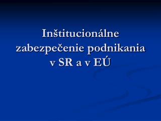 Inštitucionálne zabezpečenie podnikania  v SR a v EÚ