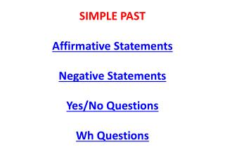 SIMPLE PAST Affirmative Statements Negative Statements Yes/No  Questions Wh Questions