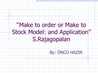 """Make to order or Make to Stock Model: and Application"" S.Rajagopalan"