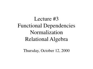 Lecture #3 Functional Dependencies Normalization Relational Algebra