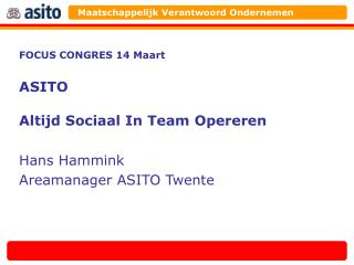 FOCUS CONGRES 14 Maart ASITO Altijd Sociaal In Team Opereren Hans Hammink Areamanager ASITO Twente