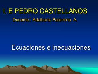 I. E PEDRO CASTELLANOS Docente :  Adalberto Paternina   A.