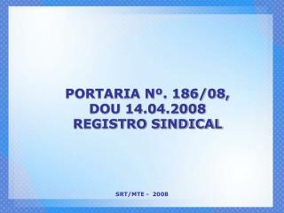 PORTARIA Nº. 186/08, DOU 14.04.2008 REGISTRO SINDICAL