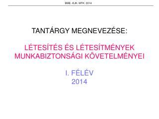 TANTÁRGY MEGNEVEZÉSE: LÉTESÍTÉS ÉS LÉTESÍTMÉNYEK MUNKABIZTONSÁGI KÖVETELMÉNYEI I. FÉLÉV 2014