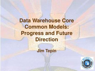 Data Warehouse Core Common Models: Progress and Future Direction Jim Tepin