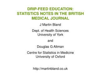 DRIP-FEED EDUCATION:  STATISTICS NOTES IN THE BRITISH MEDICAL JOURNAL J Martin Bland