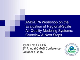 Tyler Fox, USEPA 6 th  Annual CMAS Conference October 1, 2007