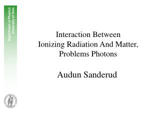 Interaction Between  Ionizing Radiation And Matter,  Problems Photons Audun Sanderud