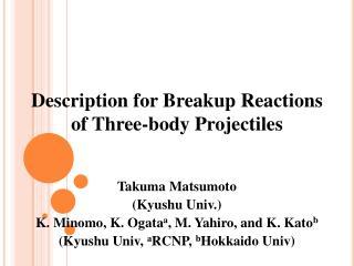 Takuma Matsumoto (Kyushu Univ.) K. Minomo, K. Ogata a , M. Yahiro, and K. Kato b