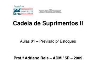 Cadeia de Suprimentos II Aulas 01 – Previsão p/ Estoques Prof.º Adriano Reis – ADM / 5P – 2009