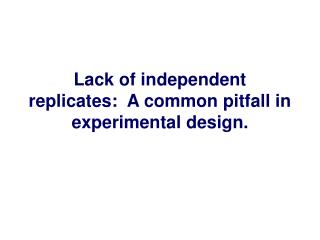 Lack of independent replicates:  A common pitfall in experimental design.