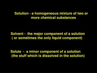 Solution - a homogeneous mixture of two or 	       more chemical substances