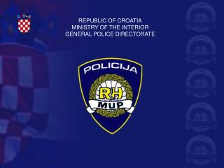 REPUBLIC OF CROATIA MINISTRY OF THE INTERIOR GENERAL POLICE DIRECTORATE