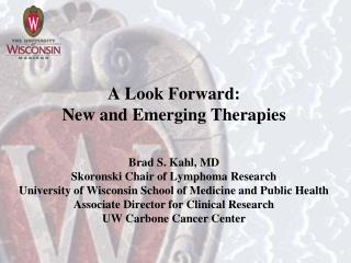 A Look Forward:  New and Emerging Therapies Brad S. Kahl, MD Skoronski  Chair of Lymphoma Research