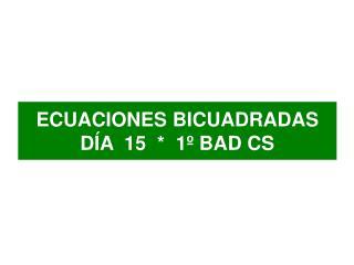 ECUACIONES BICUADRADAS DÍA  15  *  1º BAD CS