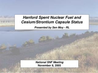 Hanford Spent Nuclear Fuel and Cesium/Strontium Capsule Status Presented by Sen Moy - RL