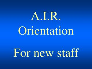 A.I.R. Orientation For new staff
