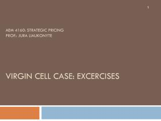 AEM 4160: Strategic Pricing Prof.: Jura Liaukonyte Virgin  CeLL  CASE: EXCERCISES