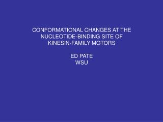 CONFORMATIONAL CHANGES AT THE NUCLEOTIDE-BINDING SITE OF KINESIN-FAMILY MOTORS ED PATE WSU