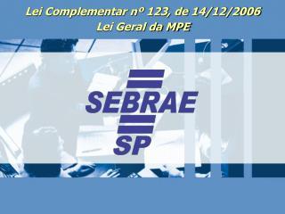 Lei Complementar nº 123, de 14/12/2006 Lei Geral da MPE