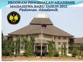 PROGRAM PENGENALAN AKADEMIK  MAHASISWA BARU TAHUN 201 2 Pedoman Akademik