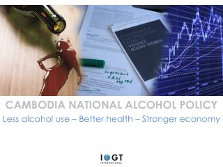 CAMBODIA NATIONAL ALCOHOL POLICY Less alcohol use –  Better health  –  Stronger economy