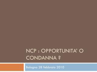 NCP : OPPORTUNITA' O CONDANNA ?