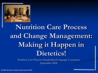 Nutrition Care Process and Change Management:  Making it Happen in Dietetics!