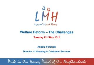 Welfare Reform – The Challenges Tuesday 22 nd  May 2012 Angela Forshaw