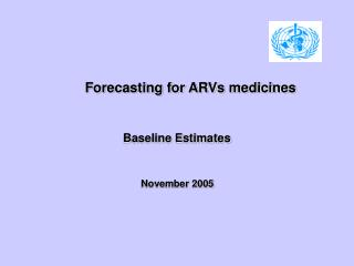 Forecasting for ARVs medicines   Baseline Estimates   November 2005