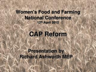 Women's Food and Farming National Conference  12 th  April 2012 CAP Reform