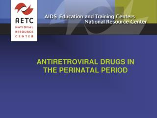 ANTIRETROVIRAL DRUGS IN THE PERINATAL PERIOD