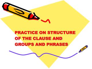 PRACTICE ON STRUCTURE  OF THE CLAUSE AND  GROUPS AND PHRASES