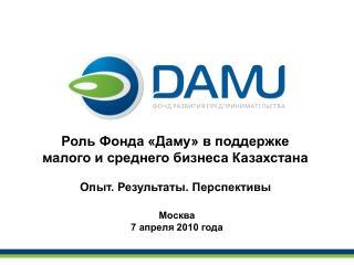 Роль Фонда «Даму» в поддержке  малого и среднего бизнеса Казахстана Опыт. Результаты. Перспективы