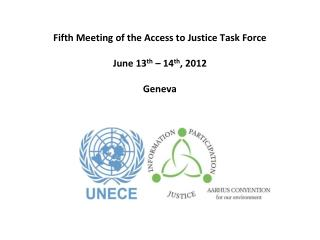 Fifth Meeting of the Access to Justice Task Force June 13 th  – 14 th , 2012 Geneva
