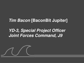Tim Bacon  [BaconBit Jupiter] YD-3, Special Project Officer Joint Forces Command, J9