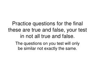 Practice questions for the final these are true and false, your test in not all true and false.