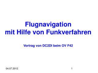 Flugnavigation mit Hilfe von Funkverfahren Vortrag von DC2DI beim OV F42