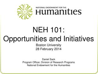 NEH 101: Opportunities and Initiatives Boston University 28 February 2014 Daniel Sack