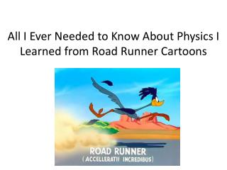 All I Ever Needed to Know About Physics I Learned from Road Runner Cartoons