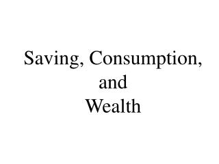 Saving, Consumption, and  Wealth