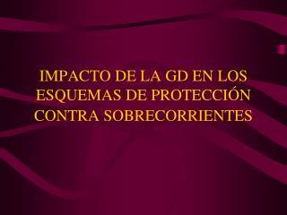 IMPACTO DE LA GD EN LOS ESQUEMAS DE PROTECCIÓN CONTRA SOBRECORRIENTES