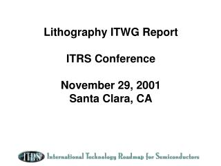 Lithography ITWG Report ITRS Conference November 29, 2001 Santa Clara, CA