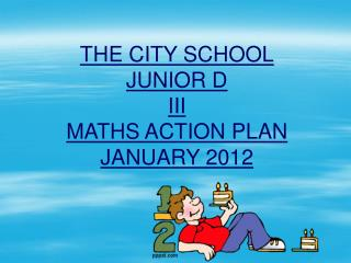 THE CITY SCHOOL JUNIOR D III MATHS ACTION PLAN JANUARY 2012