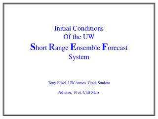 Initial Conditions Of the UW S hort  R ange  E nsemble  F orecast System