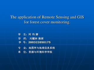 The application of Remote Sensing and GIS for forest cover monitoring. 学 生:阿 玛 娜 导   师: 刘耀林 教授