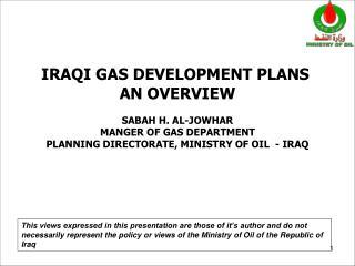 IRAQI GAS DEVELOPMENT PLANS AN OVERVIEW SABAH H. AL-JOWHAR MANGER OF GAS DEPARTMENT