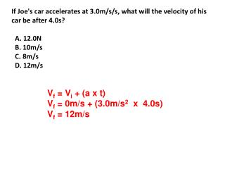 If Joe's car accelerates at 3.0m/s/s, what will the velocity of his car be after 4.0s?   A. 12.0N