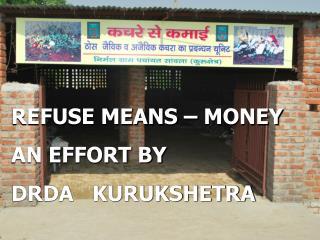 REFUSE MEANS – MONEY   AN EFFORT BY  DRDA   KURUKSHETRA