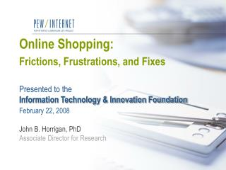 Online Shopping:  Frictions, Frustrations, and Fixes   Presented to the  Information Technology  Innovation Foundation F